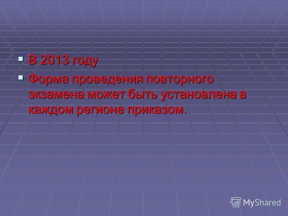 В 2013 году В 2013 году Форма проведения повторного экзамена может быть установлена в каждом регионе приказом. Форма проведения повторного экзамена может быть установлена в каждом регионе приказом.