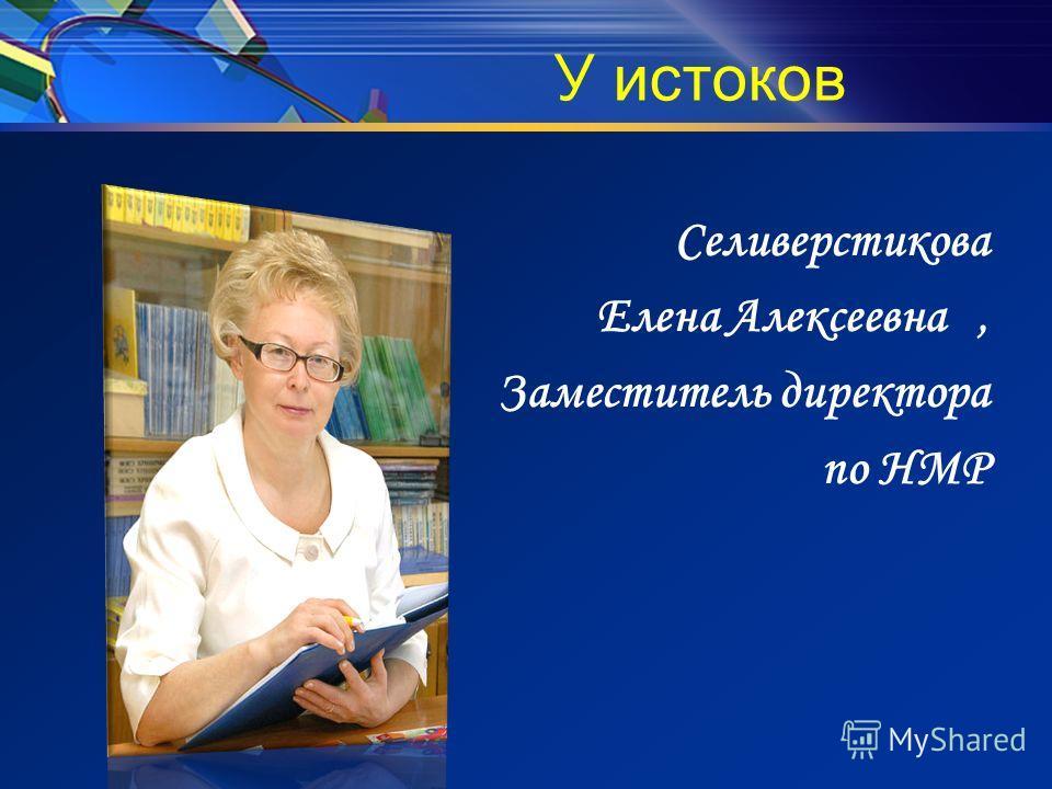 У истоков Селиверстикова Елена Алексеевна, Заместитель директора по НМР
