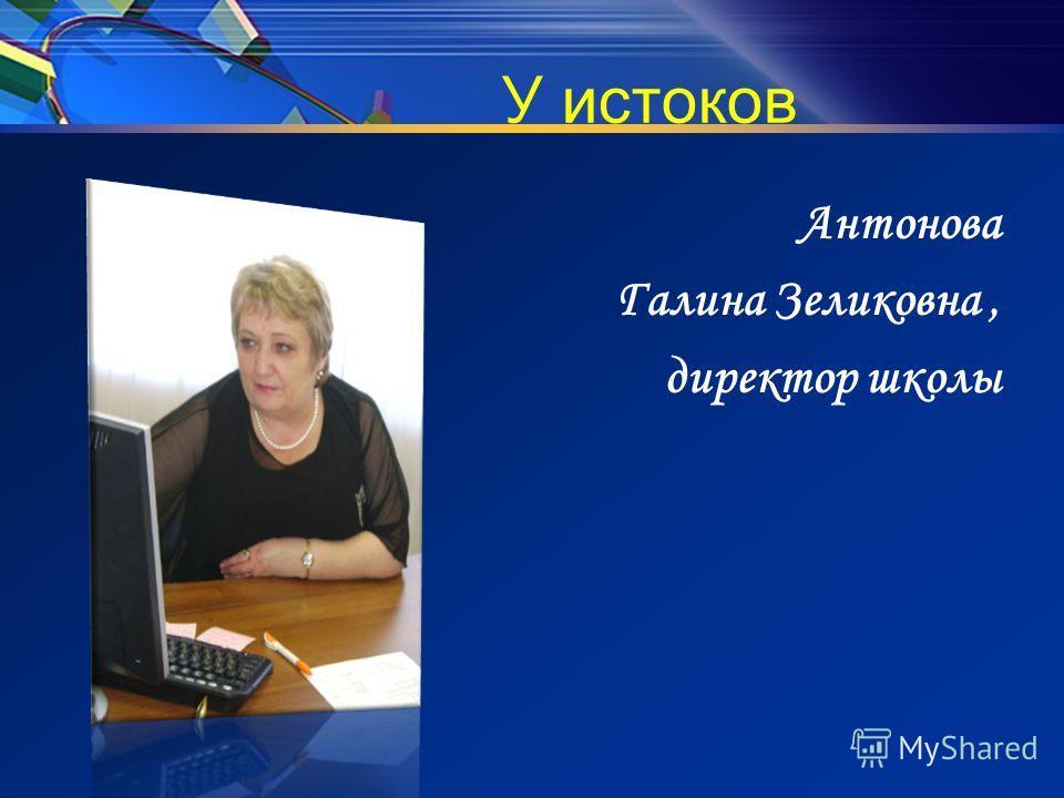 У истоков Антонова Галина Зеликовна, директор школы