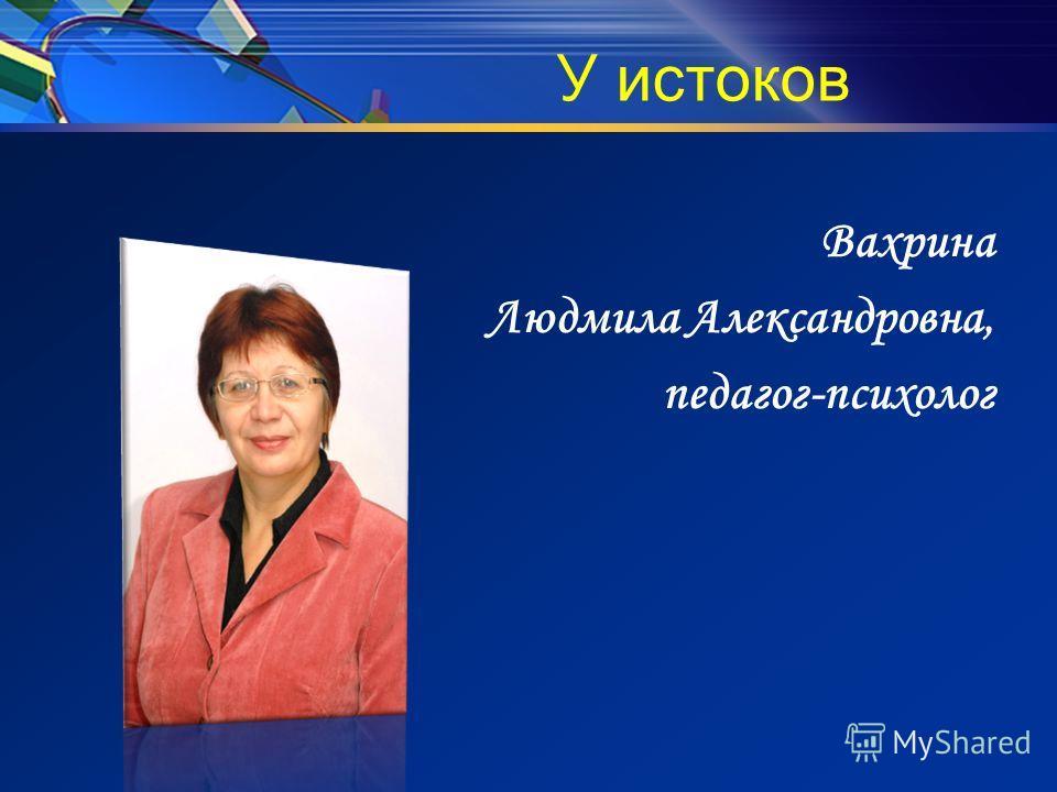 У истоков Вахрина Людмила Александровна, педагог-психолог
