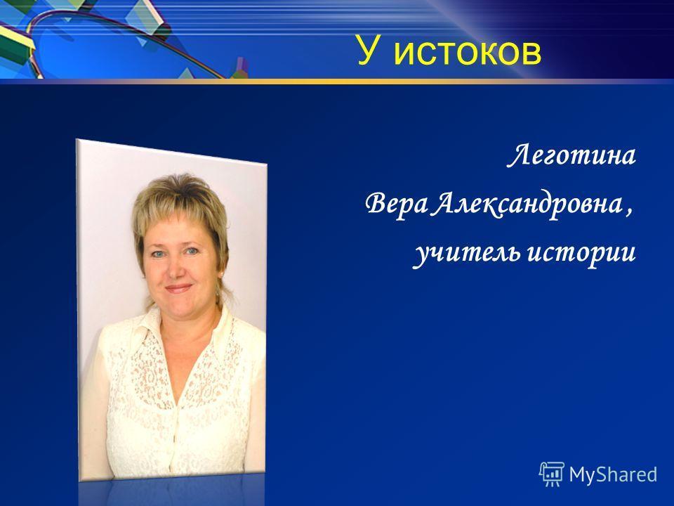 У истоков Леготина Вера Александровна, учитель истории