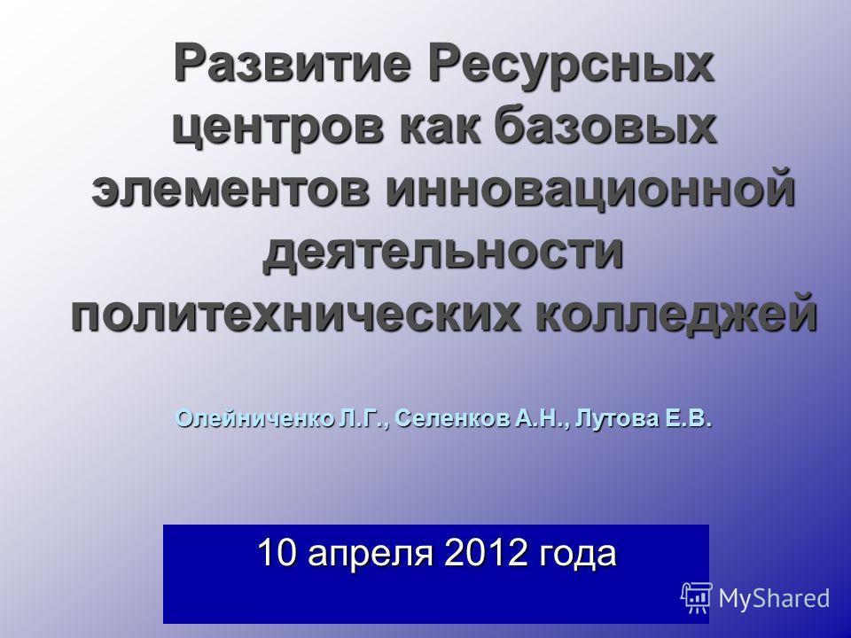 Развитие Ресурсных центров как базовых элементов инновационной деятельности политехнических колледжей Олейниченко Л.Г., Селенков А.Н., Лутова Е.В. 10 апреля 2012 года