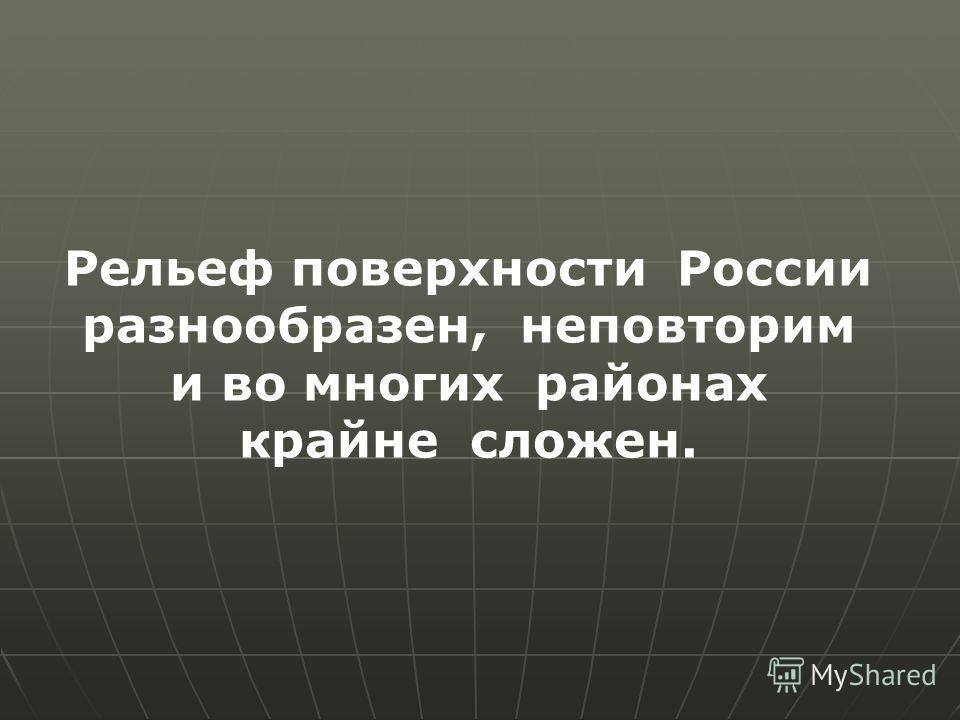 Рельеф поверхности России разнообразен, неповторим и во многих районах крайне сложен.