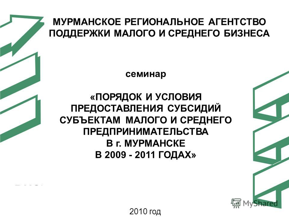 семинар «ПОРЯДОК И УСЛОВИЯ ПРЕДОСТАВЛЕНИЯ СУБСИДИЙ СУБЪЕКТАМ МАЛОГО И СРЕДНЕГО ПРЕДПРИНИМАТЕЛЬСТВА В г. МУРМАНСКЕ В 2009 - 2011 ГОДАХ» МУРМАНСКОЕ РЕГИОНАЛЬНОЕ АГЕНТСТВО ПОДДЕРЖКИ МАЛОГО И СРЕДНЕГО БИЗНЕСА 2010 год