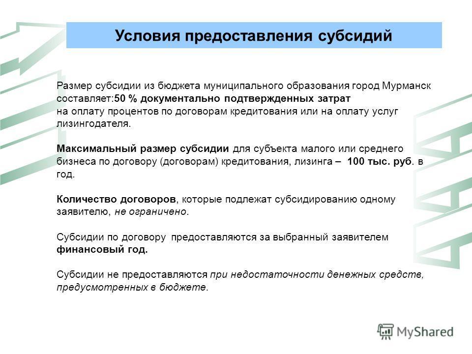Условия предоставления субсидий Размер субсидии из бюджета муниципального образования город Мурманск составляет:50 % документально подтвержденных затрат на оплату процентов по договорам кредитования или на оплату услуг лизингодателя. Максимальный раз