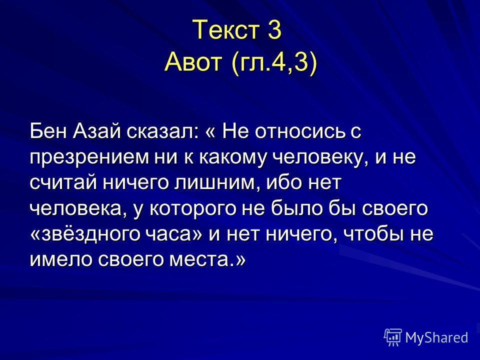 Текст 3 Авот (гл.4,3) Бен Азай сказал: « Не относись с презрением ни к какому человеку, и не считай ничего лишним, ибо нет человека, у которого не было бы своего «звёздного часа» и нет ничего, чтобы не имело своего места.»