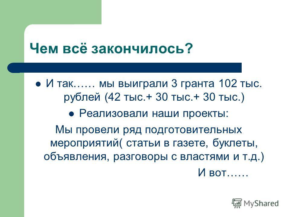 Чем всё закончилось? И так…… мы выиграли 3 гранта 102 тыс. рублей (42 тыс.+ 30 тыс.+ 30 тыс.) Реализовали наши проекты: Мы провели ряд подготовительных мероприятий( статьи в газете, буклеты, объявления, разговоры с властями и т.д.) И вот……