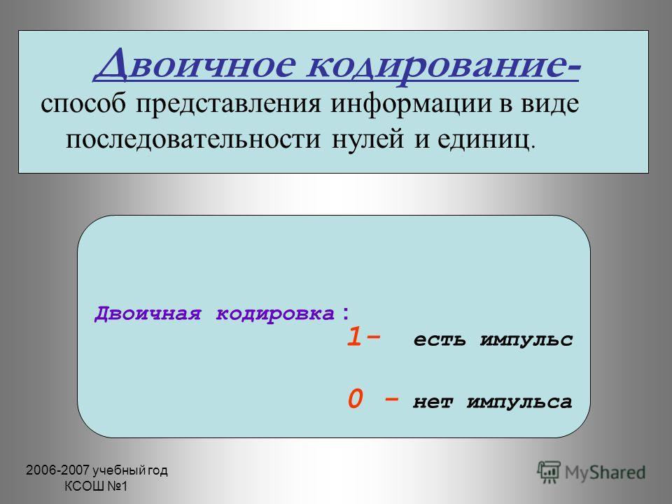 2006-2007 учебный год КСОШ 1 Двоичное кодирование- способ представления информации в виде последовательности нулей и единиц. Двоичная кодировка : 1- есть импульс 0 - нет импульса