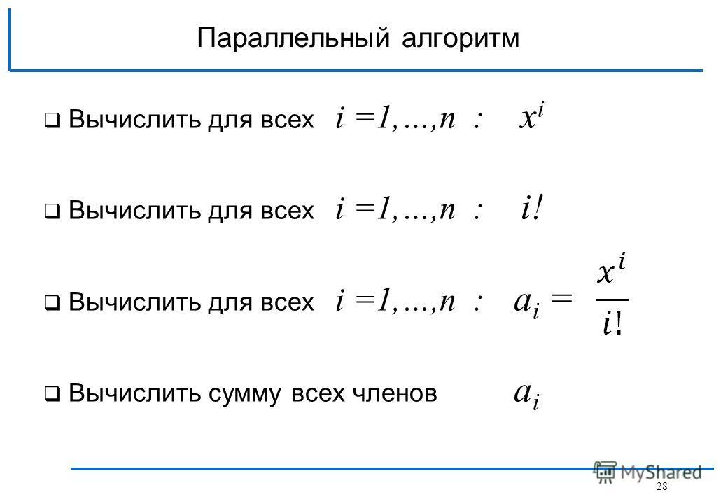 Параллельный алгоритм Вычислить для всех i =1,…,n : x i Вычислить для всех i =1,…,n : i! Вычислить для всех i =1,…,n : a i = Вычислить сумму всех членов a i 28