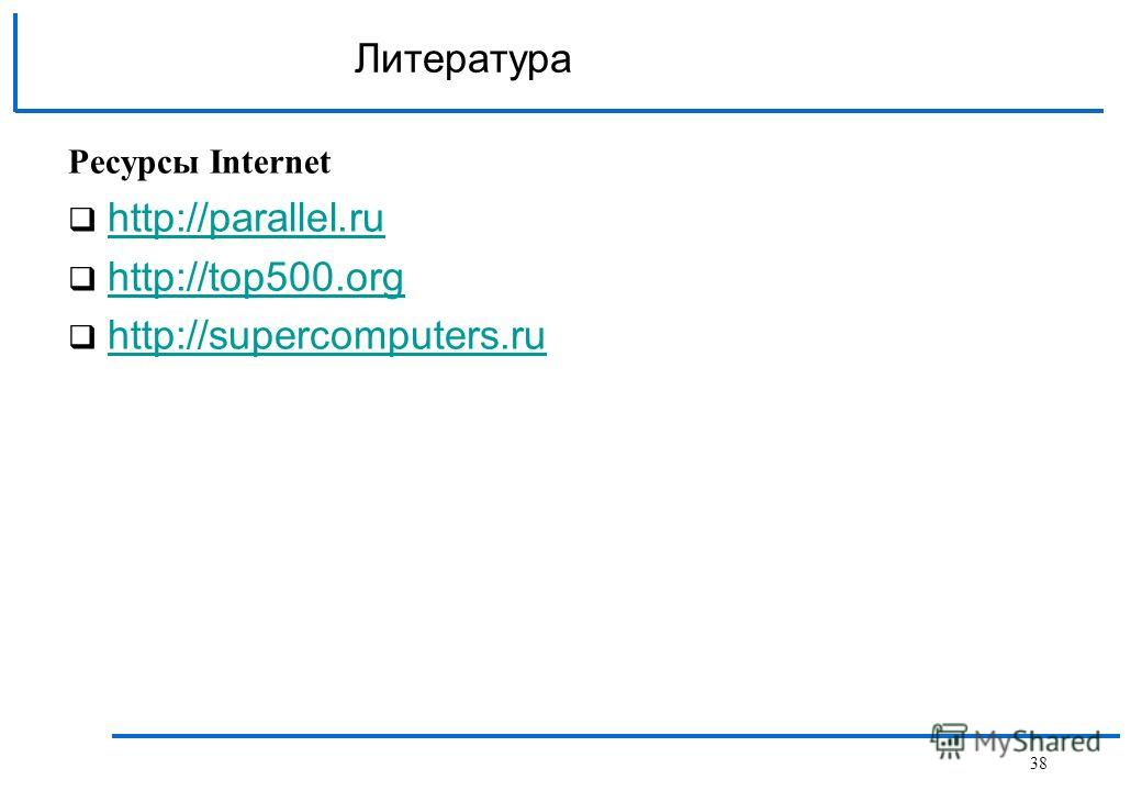 Литература Ресурсы Internet http://parallel.ru http://top500.org http://supercomputers.ru 38