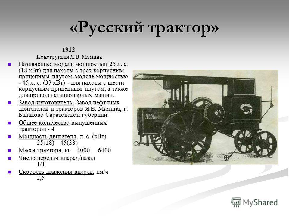 1912 Конструкция Я.В. Мамина Конструкция Я.В. Мамина Назначение: модель мощностью 25 л. с. (18 кВт) для пахоты с трех корпусным прицепным плугом, модель мощностью - 45 л. с. (33 кВт) - для пахоты с шести корпусным прицепным плугом, а также для привод