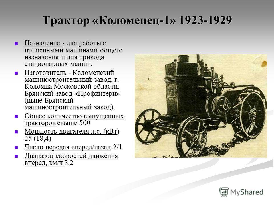 Трактор «Коломенец-1» 1923-1929 Назначение - для работы с прицепными машинами общего назначения и для привода стационарных машин. Назначение - для работы с прицепными машинами общего назначения и для привода стационарных машин. Изготовитель - Коломен
