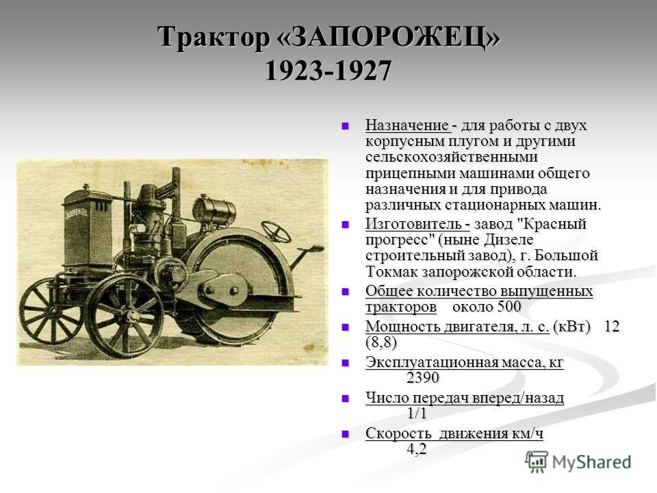 Трактор «ЗАПОРОЖЕЦ» 1923-1927 Назначение - для работы с двух корпусным плугом и другими сельскохозяйственными прицепными машинами общего назначения и для привода различных стационарных машин. Изготовитель - завод