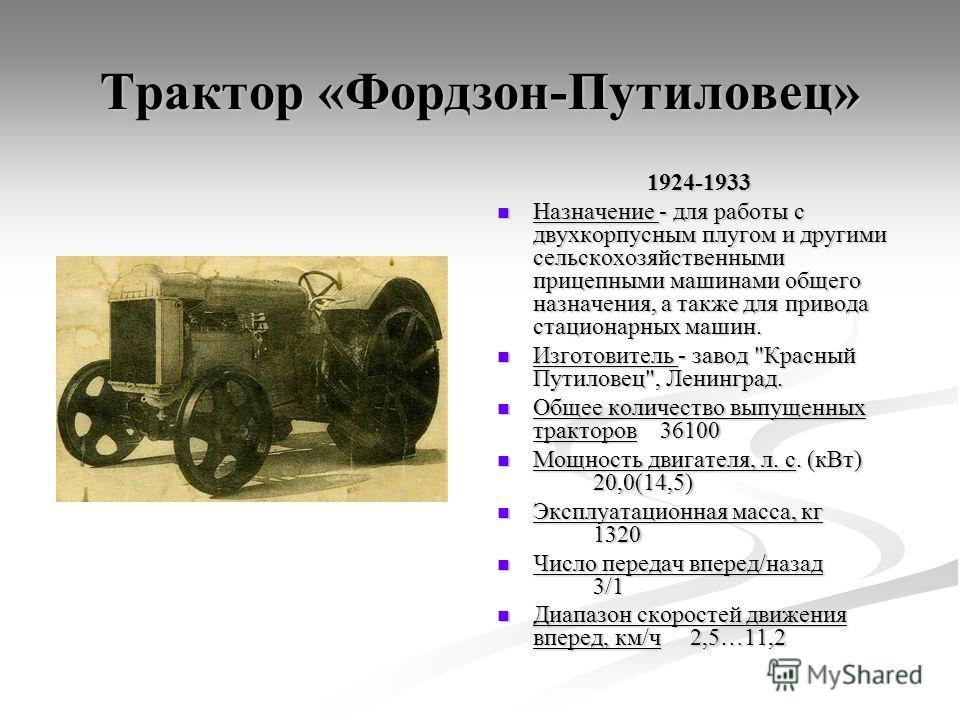 Трактор «Фордзон-Путиловец» 1924-1933 Назначение - для работы с двухкорпусным плугом и другими сельскохозяйственными прицепными машинами общего назначения, а также для привода стационарных машин. Изготовитель - завод