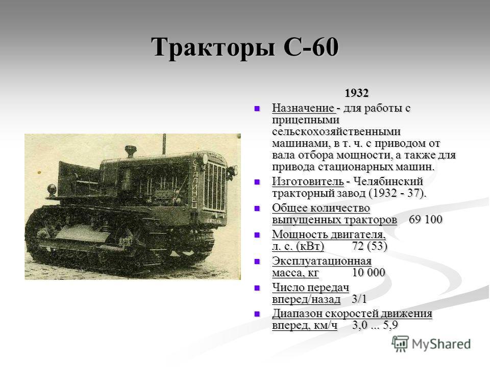 Тракторы С-60 1932 Назначение - для работы с прицепными сельскохозяйственными машинами, в т. ч. с приводом от вала отбора мощности, а также для привода стационарных машин. Изготовитель - Челябинский тракторный завод (1932 - 37). Общее количество выпу