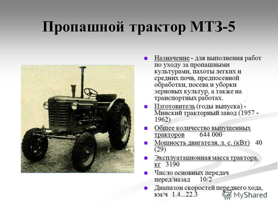 Пропашной трактор МТЗ-5 Назначение - для выполнения работ по уходу за пропашными культурами, пахоты легких и средних почв, предпосевной обработки, посева и уборки зерновых культур, а также на транспортных работах. Изготовитель (годы выпуска) - Мински