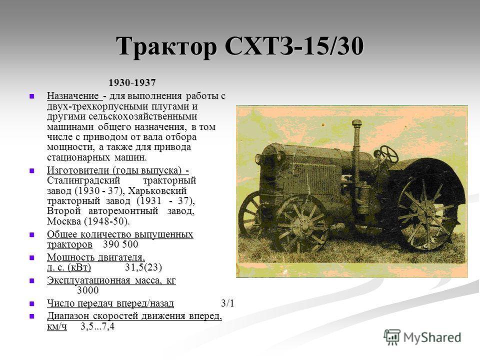 Трактор СХТЗ-15/30 1930-1937 Назначение - для выполнения работы с двух-трехкорпусными плугами и другими сельскохозяйственными машинами общего назначения, в том числе с приводом от вала отбора мощности, а также для привода стационарных машин. Назначен