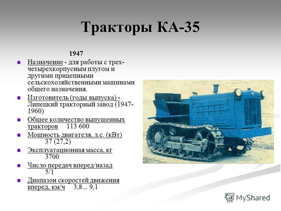 Тракторы КА-35 1947 Назначение - для работы с трех- четырехкорпусным плугом и другими прицепными сельскохозяйственными машинами общего назначения. Назначение - для работы с трех- четырехкорпусным плугом и другими прицепными сельскохозяйственными маши