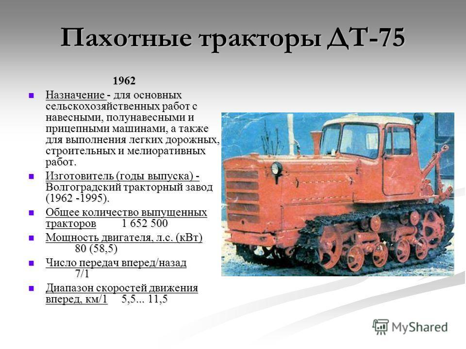 Пахотные тракторы ДТ-75 1962 Назначение - для основных сельскохозяйственных работ с навесными, полунавесными и прицепными машинами, а также для выполнения легких дорожных, строительных и мелиоративных работ. Назначение - для основных сельскохозяйстве