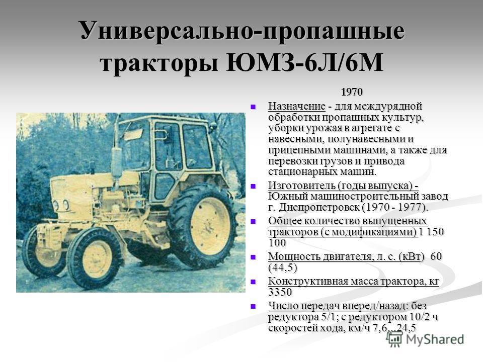 Универсально-пропашные тракторы ЮМЗ-6Л/6М 1970 Назначение - для междурядной обработки пропашных культур, уборки урожая в агрегате с навесными, полунавесными и прицепными машинами, а также для перевозки грузов и привода стационарных машин. Изготовител