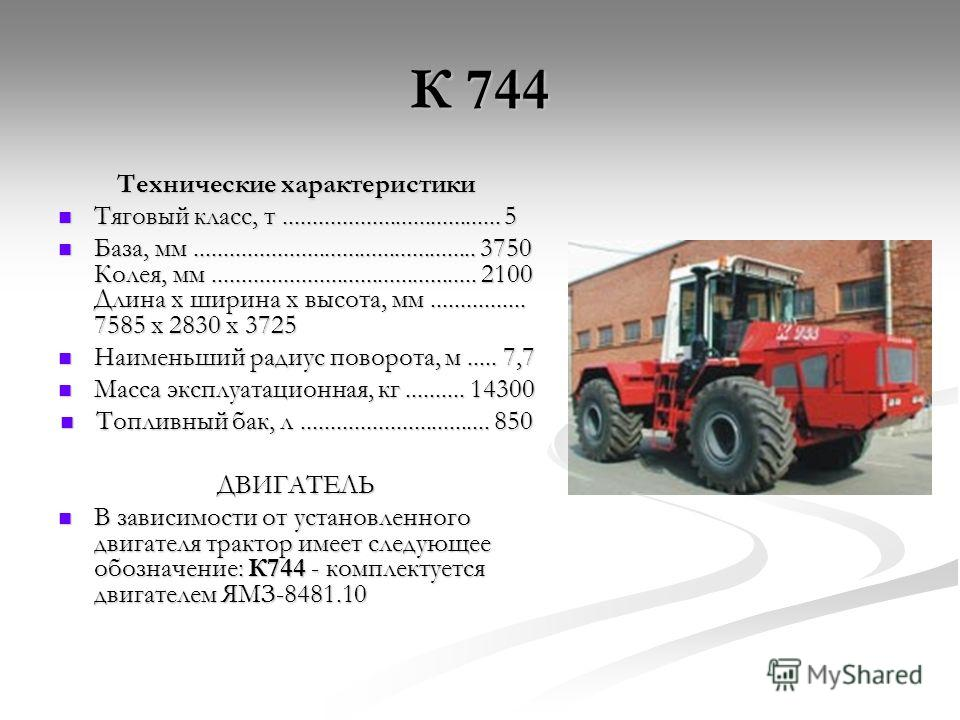 К 744 Технические характеристики Тяговый класс, т..................................... 5 Тяговый класс, т..................................... 5 База, мм................................................ 3750 Колея, мм..................................