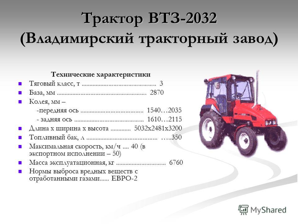 Трактор ВТЗ-2032 (Владимирский тракторный завод) Технические характеристики Тяговый класс, т.............................................. 3 Тяговый класс, т.............................................. 3 База, мм....................................