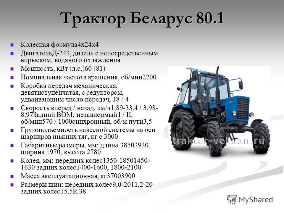 Трактор Беларус 80.1 Колесная формула4х24х4 Колесная формула4х24х4 ДвигательД-243, дизель с непосредственным впрыском, водяного охлаждения ДвигательД-243, дизель с непосредственным впрыском, водяного охлаждения Мощность, кВт (л.с.)60 (81) Мощность, к