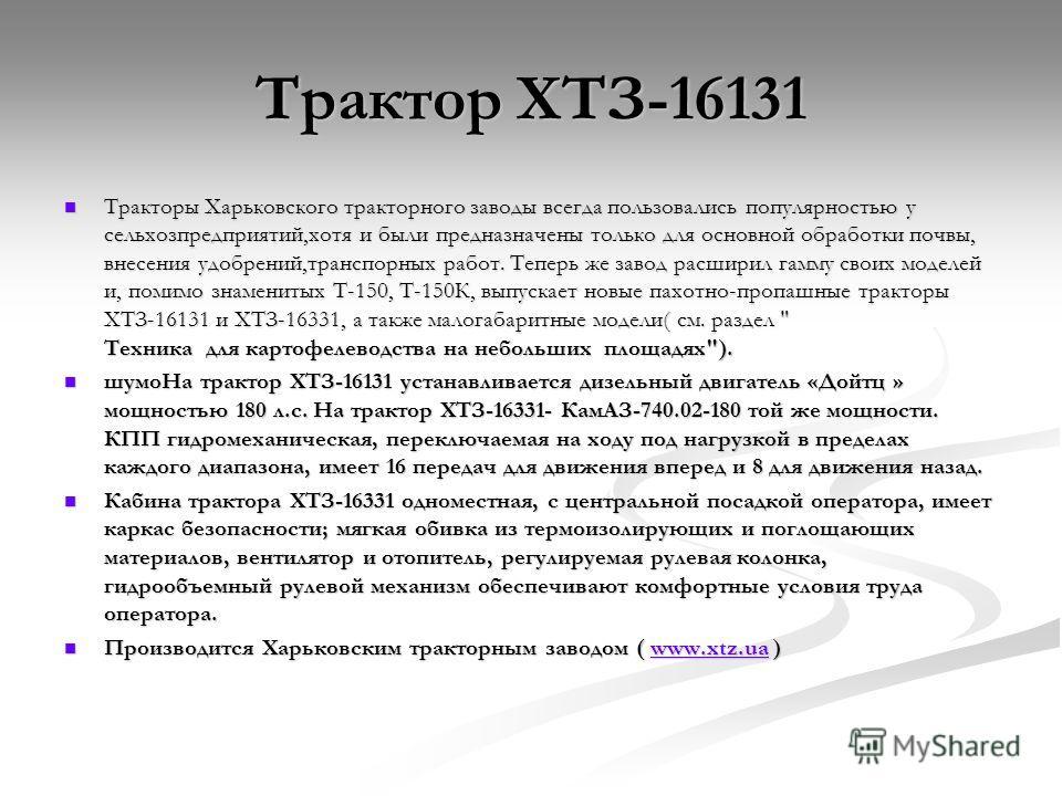 Трактор ХТЗ-16131 Трактор ХТЗ-16131 Тракторы Харьковского тракторного заводы всегда пользовались популярностью у сельхозпредприятий,хотя и были предназначены только для основной обработки почвы, внесения удобрений,транспорных работ. Теперь же завод р