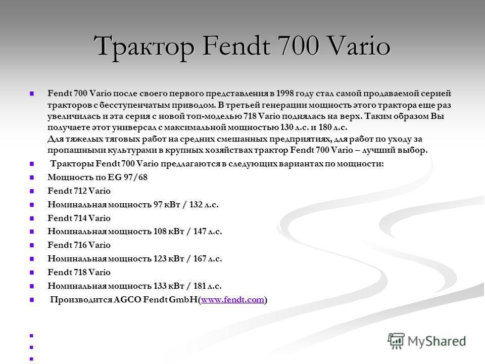 Трактор Fendt 700 Vario Fendt 700 Vario после своего первого представления в 1998 году стал самой продаваемой серией тракторов с бесступенчатым приводом. В третьей генерации мощность этого трактора еще раз увеличилась и эта серия с новой топ-моделью