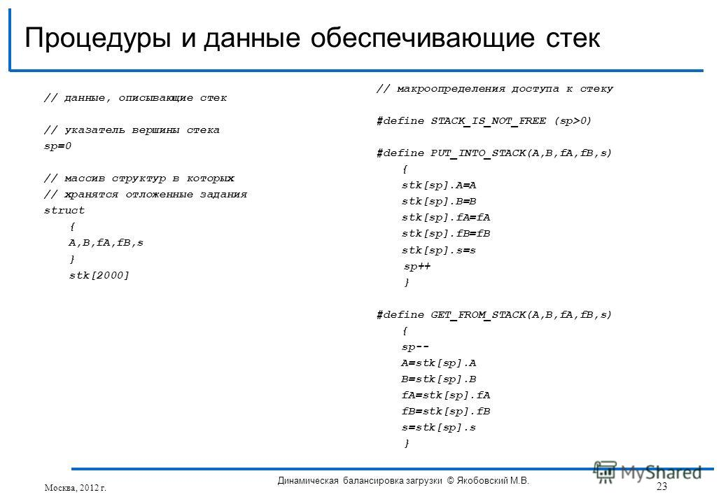 // данные, описывающие стек // указатель вершины стека sp=0 // массив структур в которых // хранятся отложенные задания struct { A,B,fA,fB,s } stk[2000] Процедуры и данные обеспечивающие стек // макроопределения доступа к стеку #define STACK_IS_NOT_F