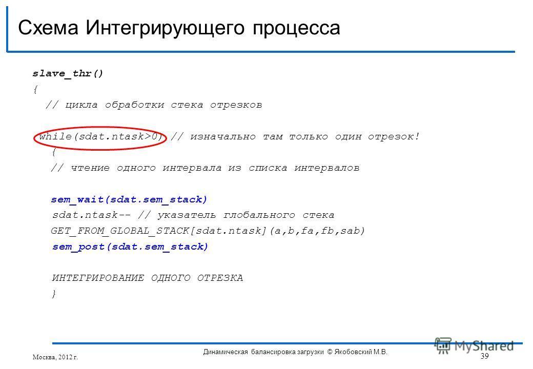 slave_thr() { // цикла обработки стека отрезков while(sdat.ntask>0) // изначально там только один отрезок! { // чтение одного интервала из списка интервалов sem_wait(sdat.sem_stack) sdat.ntask-- // указатель глобального стека GET_FROM_GLOBAL_STACK[sd