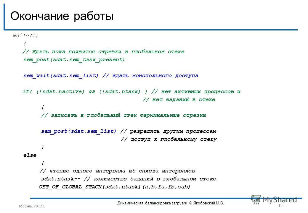 while(1) { // Ждать пока появятся отрезки в глобальном стеке sem_post(sdat.sem_task_present) sem_wait(sdat.sem_list) // ждать монопольного доступа if( (!sdat.nactive) && (!sdat.ntask) ) // нет активных процессов и // нет заданий в стеке { // записать