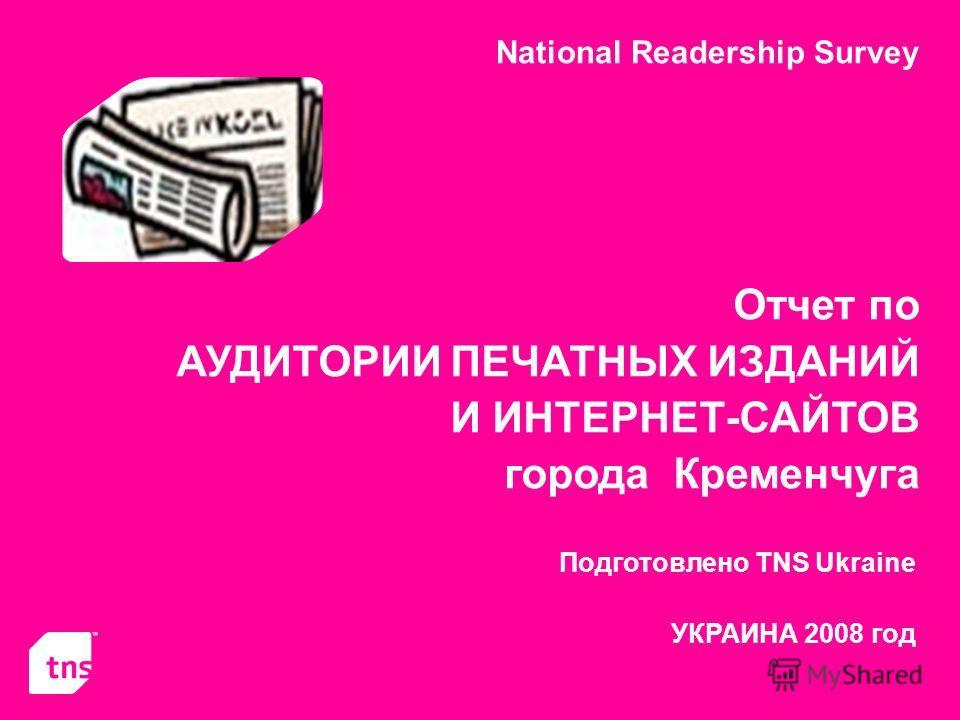National Readership Survey Отчет по АУДИТОРИИ ПЕЧАТНЫХ ИЗДАНИЙ И ИНТЕРНЕТ-САЙТОВ города Кременчуга Подготовлено TNS Ukraine УКРАИНА 2008 год