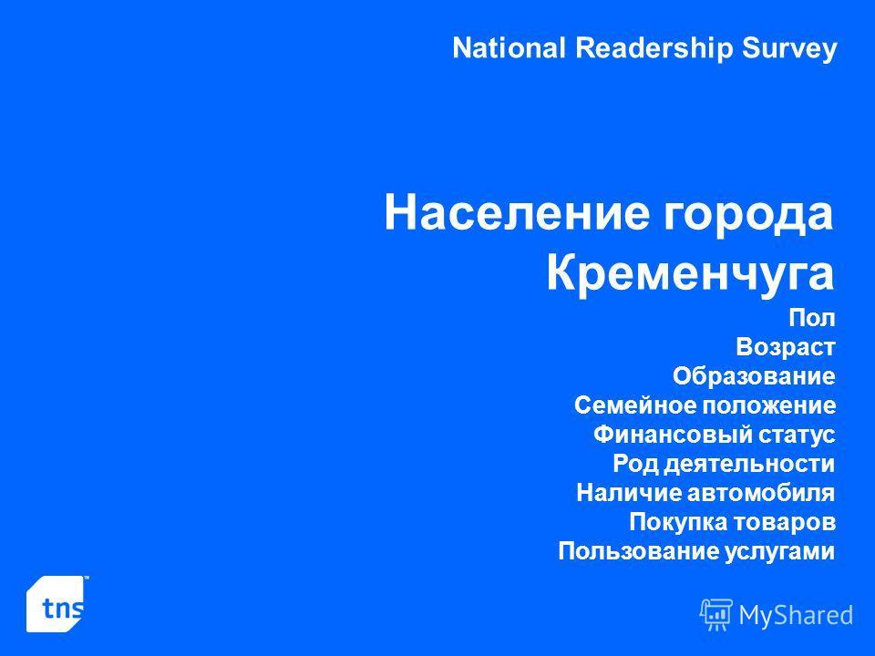 National Readership Survey Население города Кременчуга Пол Возраст Образование Семейное положение Финансовый статус Род деятельности Наличие автомобиля Покупка товаров Пользование услугами