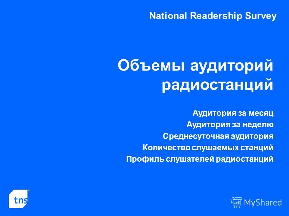 National Readership Survey Объемы аудиторий радиостанций Аудитория за месяц Аудитория за неделю Среднесуточная аудитория Количество слушаемых станций Профиль слушателей радиостанций
