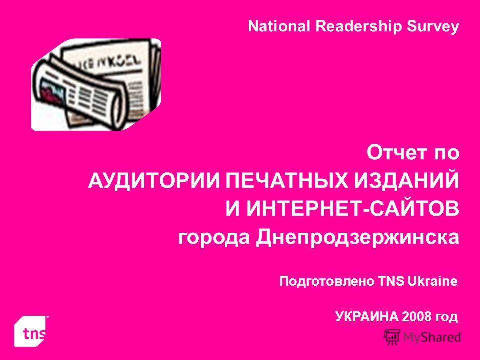 National Readership Survey Отчет по АУДИТОРИИ ПЕЧАТНЫХ ИЗДАНИЙ И ИНТЕРНЕТ-САЙТОВ города Днепродзержинска Подготовлено TNS Ukraine УКРАИНА 2008 год