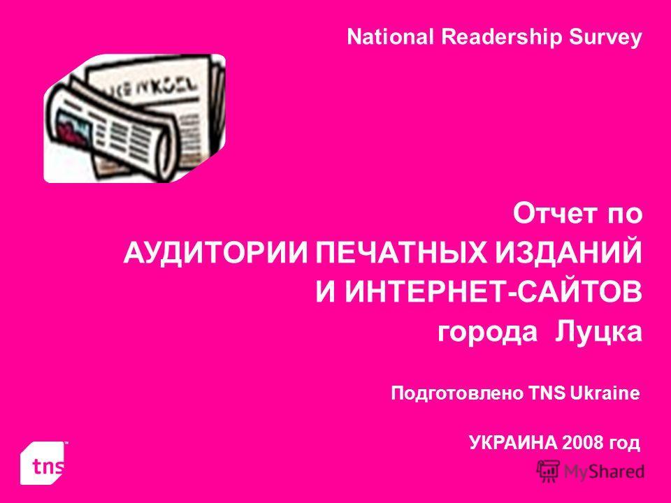 National Readership Survey Отчет по АУДИТОРИИ ПЕЧАТНЫХ ИЗДАНИЙ И ИНТЕРНЕТ-САЙТОВ города Луцка Подготовлено TNS Ukraine УКРАИНА 2008 год