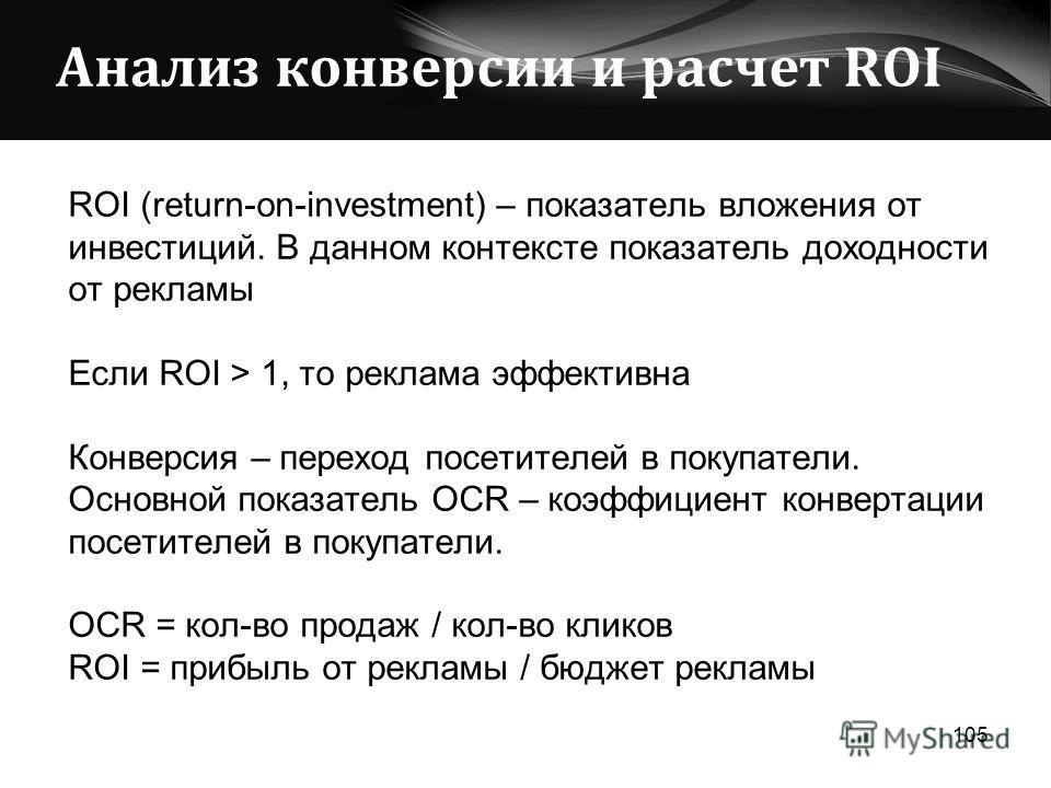 Анализ конверсии и расчет ROI ROI (return-on-investment) – показатель вложения от инвестиций. В данном контексте показатель доходности от рекламы Если ROI > 1, то реклама эффективна Конверсия – переход посетителей в покупатели. Основной показатель OC