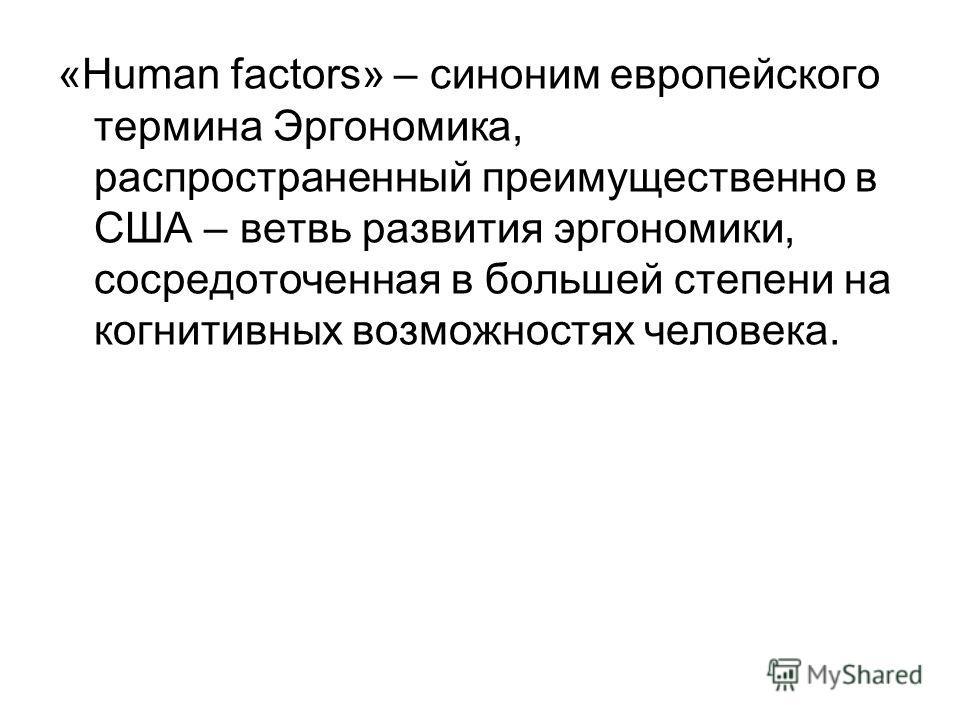 «Human factors» – синоним европейского термина Эргономика, распространенный преимущественно в США – ветвь развития эргономики, сосредоточенная в большей степени на когнитивных возможностях человека.