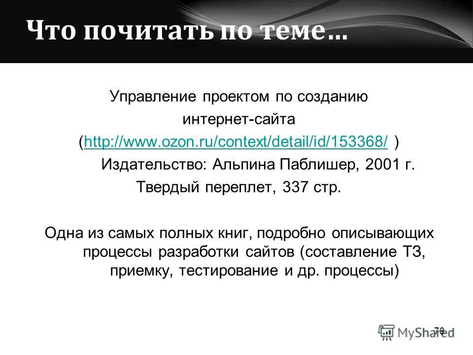 Что почитать по теме… Управление проектом по созданию интернет-сайта (http://www.ozon.ru/context/detail/id/153368/ )http://www.ozon.ru/context/detail/id/153368/ Издательство: Альпина Паблишер, 2001 г. Твердый переплет, 337 стр. Одна из самых полных к