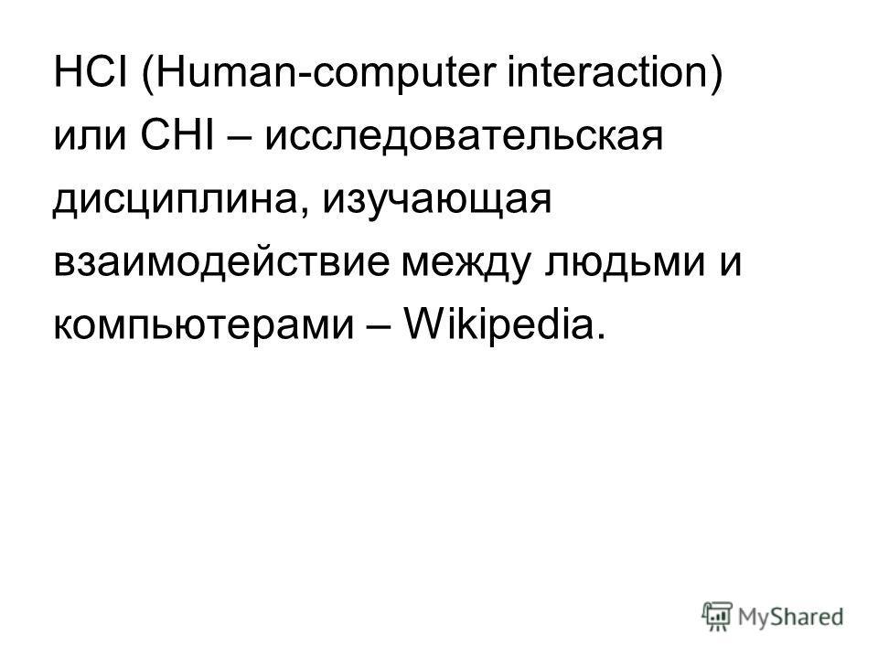 HCI (Human-computer interaction) или CHI – исследовательская дисциплина, изучающая взаимодействие между людьми и компьютерами – Wikipedia.