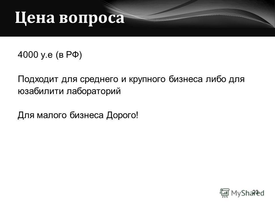 Цена вопроса 4000 у.е (в РФ) Подходит для среднего и крупного бизнеса либо для юзабилити лабораторий Для малого бизнеса Дорого! 23