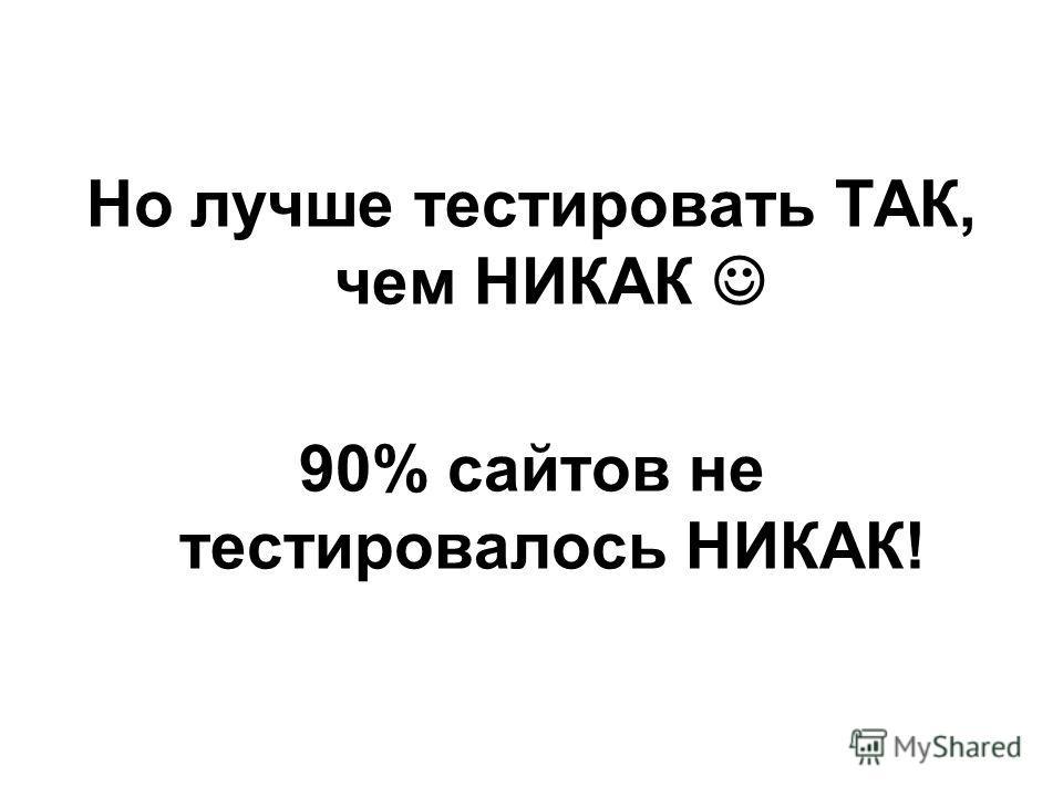 Но лучше тестировать ТАК, чем НИКАК 90% сайтов не тестировалось НИКАК!