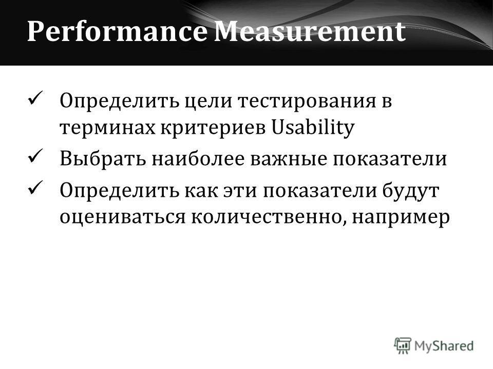 Performance Measurement Определить цели тестирования в терминах критериев Usability Выбрать наиболее важные показатели Определить как эти показатели будут оцениваться количественно, например