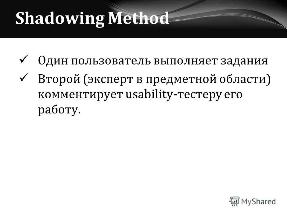 Shadowing Method Один пользователь выполняет задания Второй (эксперт в предметной области) комментирует usability-тестеру его работу.