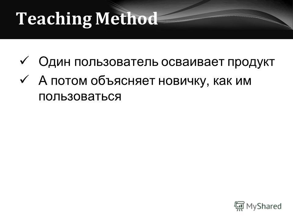 Teaching Method Один пользователь осваивает продукт А потом объясняет новичку, как им пользоваться