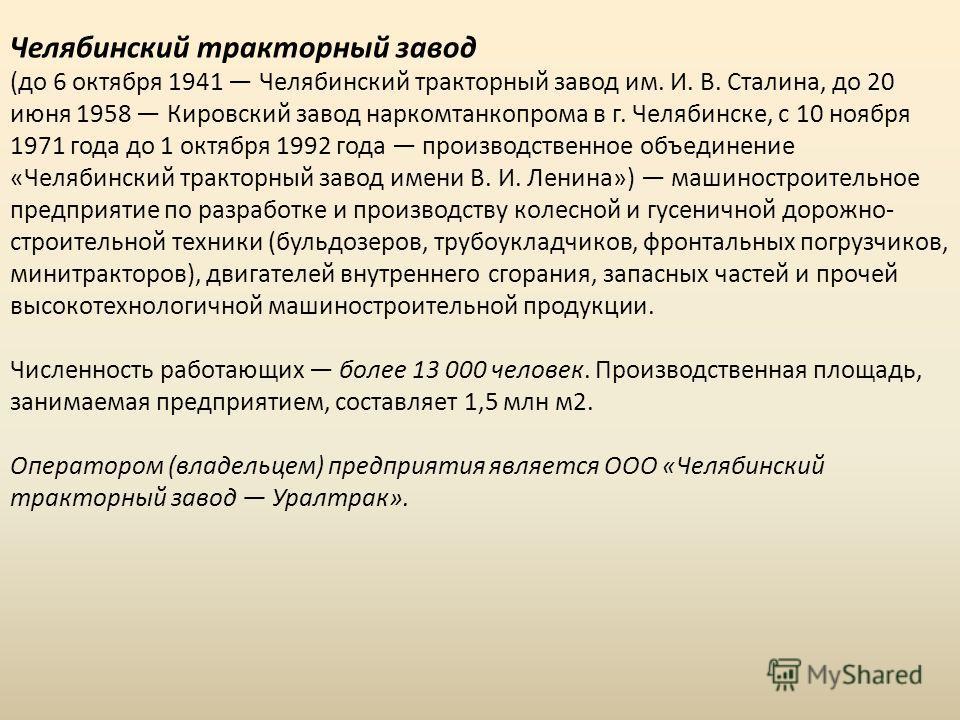 Челябинский тракторный завод (до 6 октября 1941 Челябинский тракторный завод им. И. В. Сталина, до 20 июня 1958 Кировский завод наркомтанкопрома в г. Челябинске, с 10 ноября 1971 года до 1 октября 1992 года производственное объединение «Челябинский т