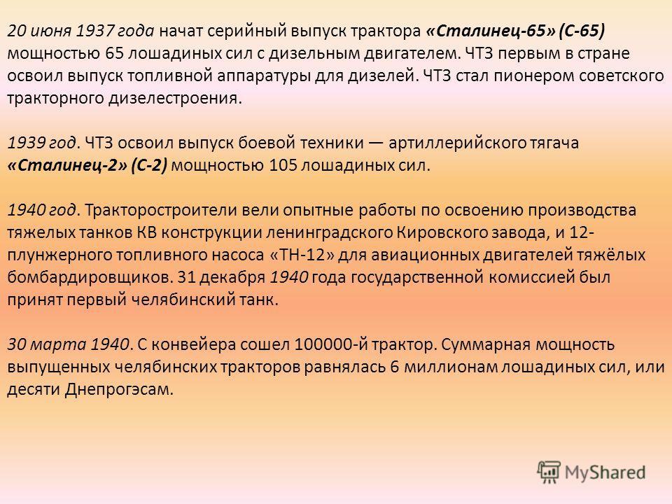 20 июня 1937 года начат серийный выпуск трактора «Сталинец-65» (С-65) мощностью 65 лошадиных сил с дизельным двигателем. ЧТЗ первым в стране освоил выпуск топливной аппаратуры для дизелей. ЧТЗ стал пионером советского тракторного дизелестроения. 1939