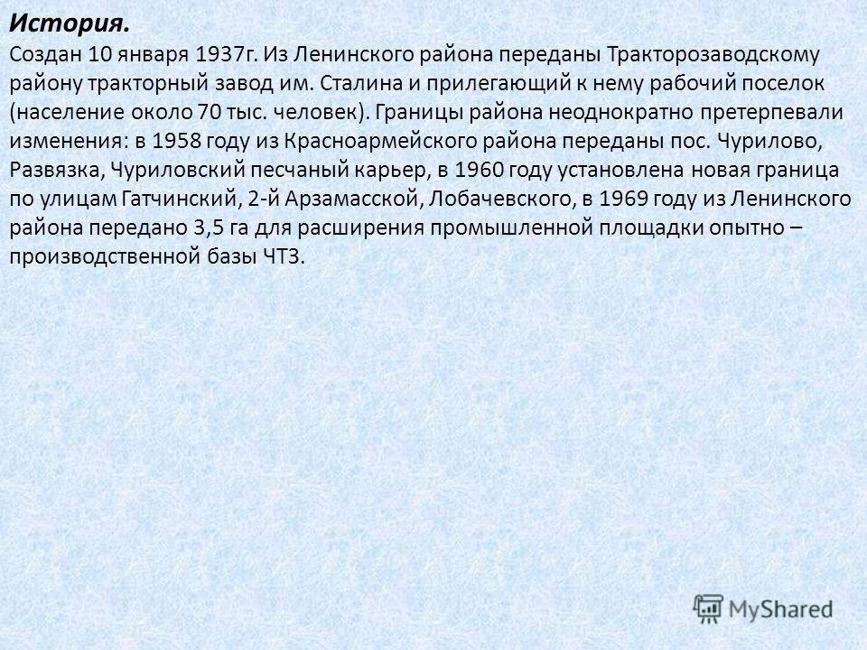 История. Создан 10 января 1937г. Из Ленинского района переданы Тракторозаводскому району тракторный завод им. Сталина и прилегающий к нему рабочий поселок (население около 70 тыс. человек). Границы района неоднократно претерпевали изменения: в 1958 г