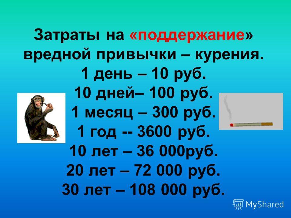 Затраты на «поддержание» вредной привычки – курения. 1 день – 10 руб. 10 дней– 100 руб. 1 месяц – 300 руб. 1 год -- 3600 руб. 10 лет – 36 000руб. 20 лет – 72 000 руб. 30 лет – 108 000 руб.